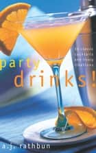 Party Drinks! - 50 Classic Cocktails and Lively Libations ebook by A.J. Rathbun