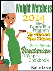 Weight Watchers 2014 New Points Plus Program The Absolutely Most Delicious Zero Points Vegetarian Recipes Cookbook ebook by Katie Love