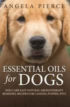 Essential Oils For Dogs - Dog Care Safe Natural Aromatherapy Remedies, Recipes For Canines, Puppies, Pets ebook by Angela Pierce