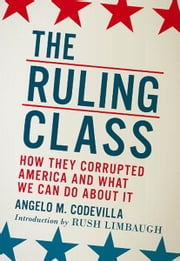 The Ruling Class - How They Corrupted America and What We Can Do About It ebook by Angelo M. Codevilla,Rush Limbaugh