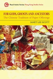 For Gods, Ghosts and Ancestors - The Chinese Tradition of Paper Offerings ebook by Janet Lee Scott