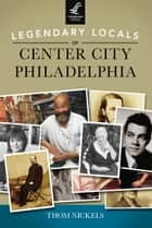 Legendary Locals of Center City Philadelphia ebook by Thom Nickels