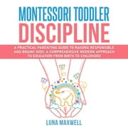 Montessori Toddler Discipline - A Practical Parenting Guide to Raising Responsible and Brainy Kids. A Comprehensive Modern Approach to Education from Birth to Childhood. audiobook by Luna Maxwell
