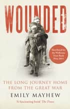Wounded - From Battlefield to Blighty, 1914-1918 ebook by Emily Mayhew