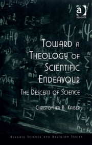 Toward a Theology of Scientific Endeavour - The Descent of Science ebook by Professor Christopher B Kaiser,Professor Ted Peters,Professor Roger Trigg,Professor J Wentzel van Huyssteen