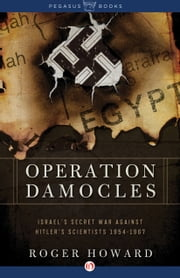 Operation Damocles - Israel's Secret War Agaisnt Hitler's Scientists, 1951-1967 ebook by Roger Howard
