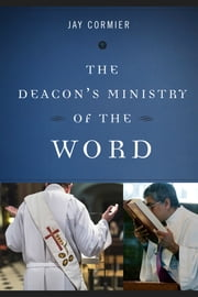 The Deacon's Ministry of the Word eBook by Jay Cormier DMin