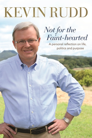 Not for the Faint-hearted - A Personal Reflection on Life, Politics and Purpose 1957-2007 ebook by Kevin Rudd
