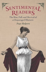Sentimental Readers - The Rise, Fall, and Revival of a Disparaged Rhetoric ebook by Faye Halpern
