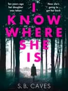 I Know Where She Is - a breathtaking thriller that will have you hooked from the first page eBook by S.B. Caves