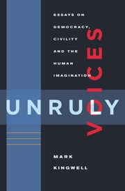 Unruly Voices - Essays on Democracy, Civility and the Human Imagination ebook by Mark Kingwell