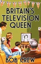 Britain's Television Queen ebook by Bob Crew