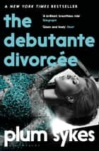 The Debutante Divorcée ebook by Plum Sykes