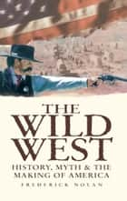 The Wild West: History, Myth & The Making of America ebook by Frederick Nolan