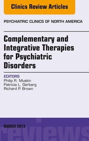 Complementary and Integrative Therapies for Psychiatric Disorders, An Issue of Psychiatric Clinics, ebook by Philip R. Muskin,Patricia L. Gerbarg,Richard P. Brown