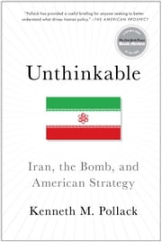 Unthinkable - Iran, the Bomb, and American Strategy ebook by Kenneth Pollack