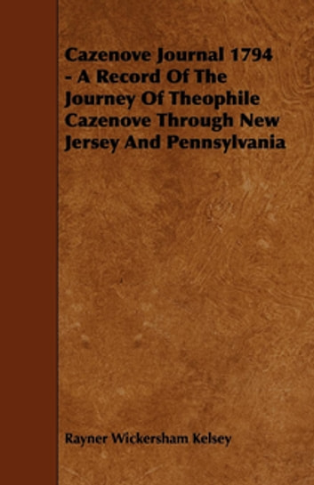 Cazenove Journal 1794 - A Record Of The Journey Of Theophile Cazenove Through New Jersey And Pennsylvania ebook by Rayner Wickersham Kelsey