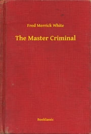 The Master Criminal ebook by Fred Merrick White