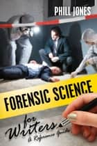 Forensic Science for Writers - A Reference Guide ebook by Phill Jones