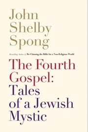 The Fourth Gospel: Tales of a Jewish Mystic ebook by John Shelby Spong