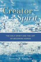 Creator Spirit - The Holy Spirit and the Art of Becoming Human ebook by Steven R. Guthrie, Jeremy Begbie