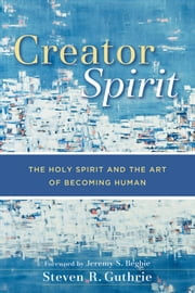 Creator Spirit - The Holy Spirit and the Art of Becoming Human ebook by Steven R. Guthrie,Jeremy Begbie