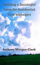 Building a Successful Team for Residential Care Managers - Residential Care Management, #1 ebook by Anthony Morgan-Clark