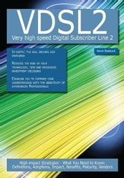 VDSL2 -  Very high speed Digital Subscriber Line 2: High-impact Strategies - What You Need to Know: Definitions, Adoptions, Impact, Benefits, Maturity ebook by Roebuck, Kevin