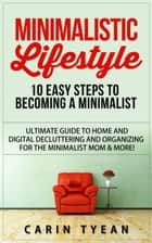 Minimalistic Lifestyle: 10 Easy Steps to Becoming a Minimalist: Ultimate Guide to Home and Digital Decluttering and Organizing for the Minimalist Mom & More! ebook by Carin Tyean