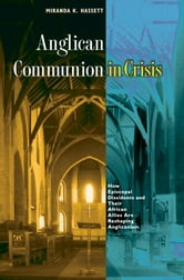Anglican Communion in Crisis - How Episcopal Dissidents and Their African Allies Are Reshaping Anglicanism ebook by Miranda K. Hassett