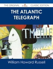 The Atlantic Telegraph - The Original Classic Edition ebook by William Howard Russell
