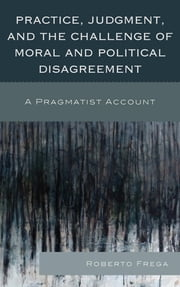 Practice, Judgment, and the Challenge of Moral and Political Disagreement - A Pragmatist Account ebook by Roberto Frega