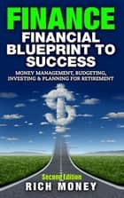 Finance: Financial Blueprint To Success: Money Management, Budgeting, Investing & Planning For Retirement ebook by Rich Money