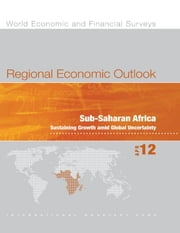 Regional Economic Outlook, April 2012: Sub-Saharan Africa - Sustaining Growth amid Global Uncertainty ebook by International Monetary Fund. African Dept.