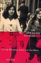 On Not Speaking Chinese - Living Between Asia and the West ebook by Ien Ang