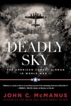 Deadly Sky - The American Combat Airman in World War II ebook by John C. McManus