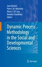 Dynamic Process Methodology in the Social and Developmental Sciences ebook by Jaan Valsiner, Peter C. M. Molenaar, Maria C.D.P. Lyra,...