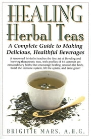 Healing Herbal Teas - A Complete Guide to Making Delicious, Healthful Beverages ebook by Brigitte Mars, A.H.G.