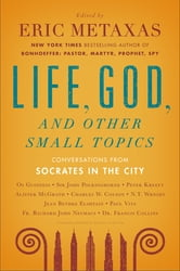 Life, God, and Other Small Topics - Conversations from Socrates in the City ebook by