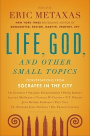 Life, God, and Other Small Topics - Conversations from Socrates in the City ebook by Eric Metaxas