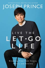 Live the Let-Go Life - Breaking Free from Stress, Worry, and Anxiety ebook by Joseph Prince