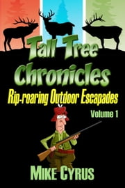Tall Tree Chronicles, Rip-roaring Outdoor Escapades ebook by Mike Cyrus