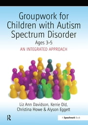 Groupwork with Children Aged 3-5 with Autistic Spectrum Disorder - An Integrated Approach ebook by Ayson Eggett, Christina Howe, Liz Ann Davidson