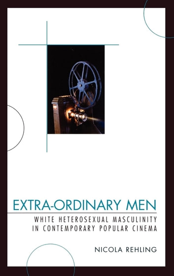 Extra-Ordinary Men - White Heterosexual Masculinity and Contemporary Popular Cinema ebook by Nicola Rehling