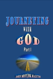 Journeying with God Part I ebook by John Monyjok Maluth