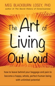 The Art of Living Out Loud - How to Leave Behind Your Baggage and Pain to Become a Happy, Whole, Perfect Human Being with Unlimited Potential ebook by Blackburn, PhD, Meg Losey