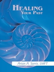 Healing Your Past ebook by Arian A. Sarris, LMFT