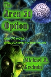 The Area 51 Option and 70 More Speculative Fiction Tales ebook by Michael A. Kechula