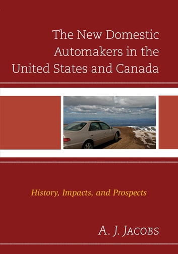 The New Domestic Automakers in the United States and Canada - History, Impacts, and Prospects ebook by A. J. Jacobs