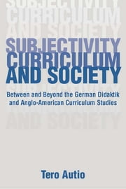 Subjectivity, Curriculum, and Society - Between and Beyond the German Didaktik and Anglo-American Curriculum Studies ebook by Tero Autio